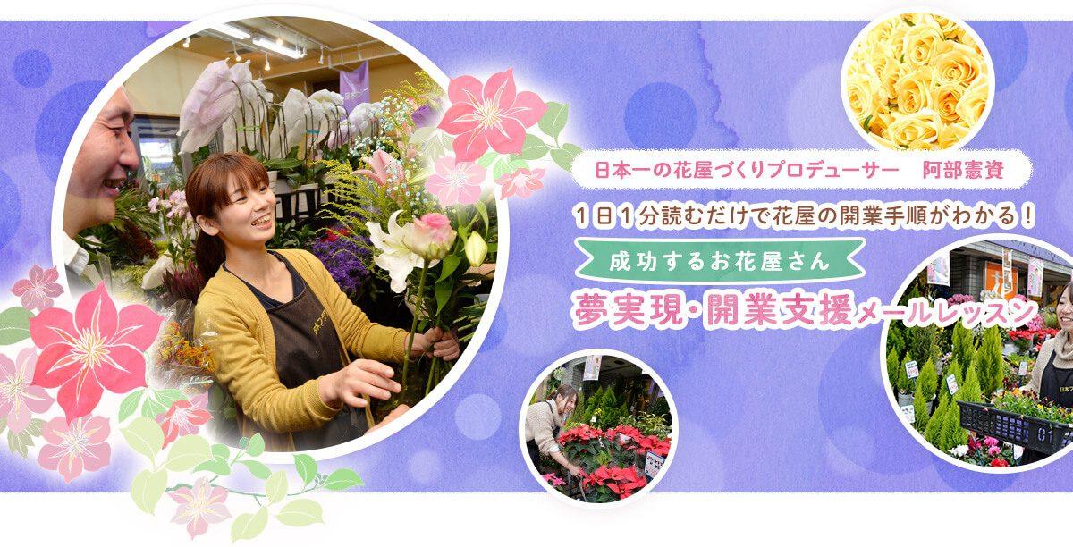 日本一の花屋づくりプロデューサー阿部憲資1日1分読むだけで花屋の開業手順がわかる!成功するお花屋さん夢実現・開業支援メールレッスン